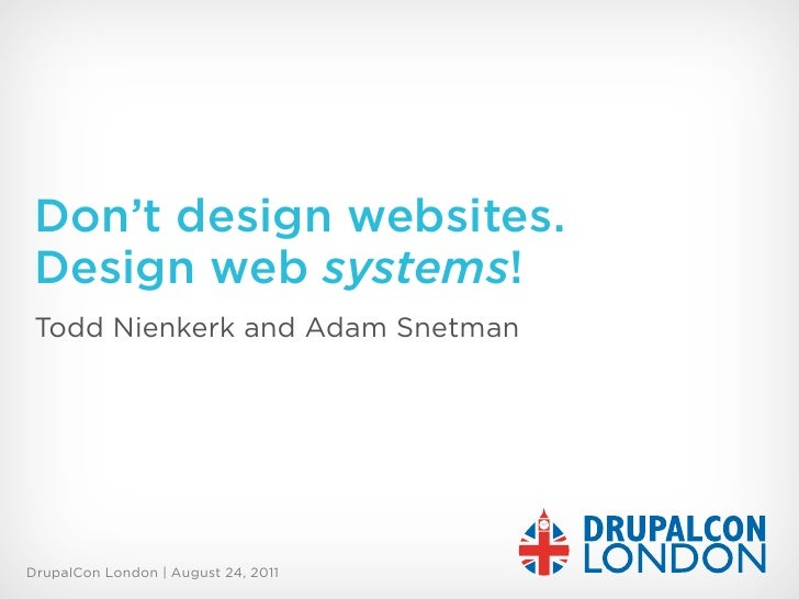 Don't design websites. Design web systems! Todd Nienkerk and Adam SnetmanDrupalCon London | August 24, 2011
