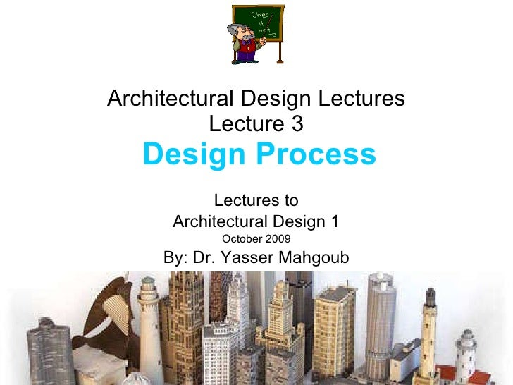 Architectural Design Lectures Lecture 3   Design Process Lectures to Architectural Design 1 October 2009 By: Dr. Yasser Ma...