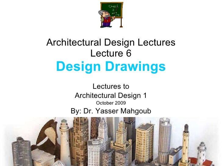 Architectural Design Lectures Lecture 6 Design Drawings Lectures to Architectural Design 1 October 2009 By: Dr. Yasser Mah...