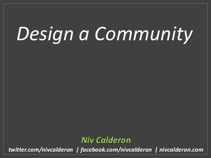 Design a Community                         Niv Calderontwitter.com/nivcalderon | facebook.com/nivcalderon | nivcalderon.com