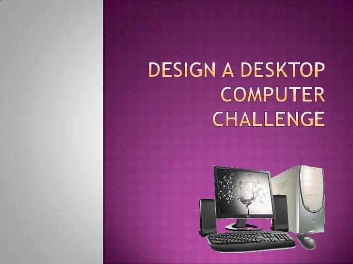 Design a desktop computer challenge<br />