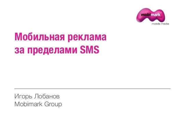 Мобильная рекламаза пределами SMSИгорь ЛобановMobimark Group