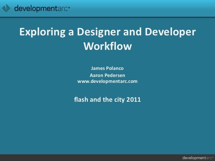 Exploring a Designer and Developer Workflow<br />James Polanco<br />Aaron Pedersenwww.developmentarc.comflash and the city...