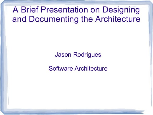 A Brief Presentation on Designing and Documenting the Architecture Jason Rodrigues Software Architecture