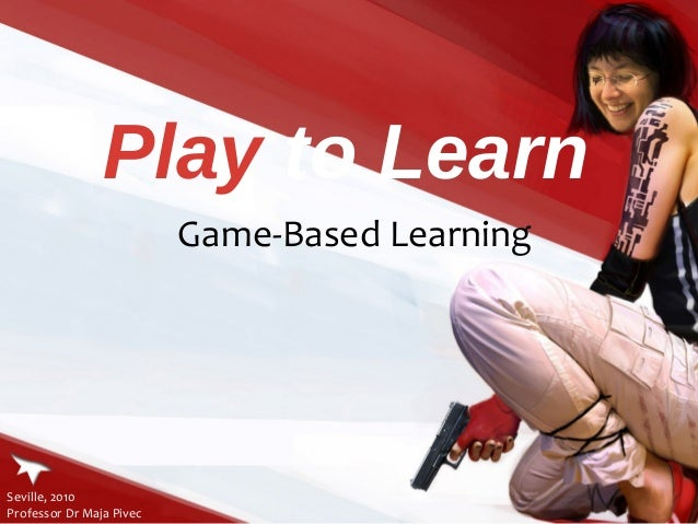 Play to Learn                          Game-Based LearningSeville, 2010Professor Dr Maja Pivec