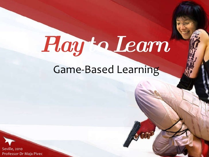 Play  to Learn Game-Based Learning Seville, 2010  Professor Dr Maja Pivec
