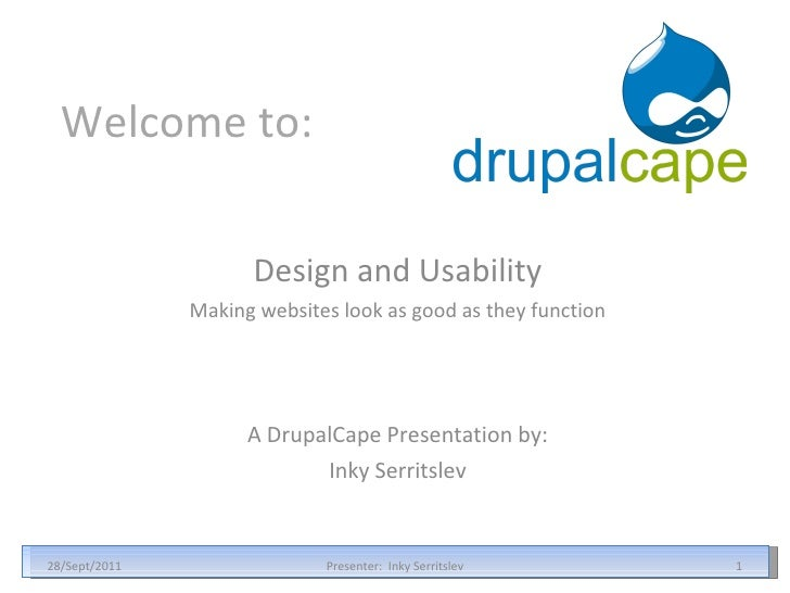 Welcome to: Design and Usability Making websites look as good as they function 28/Sept/2011 Presenter:  Inky Serritslev A ...