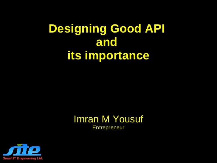 Designing Good API  and  its importance Imran M Yousuf Entrepreneur Smart IT Engineering Ltd.