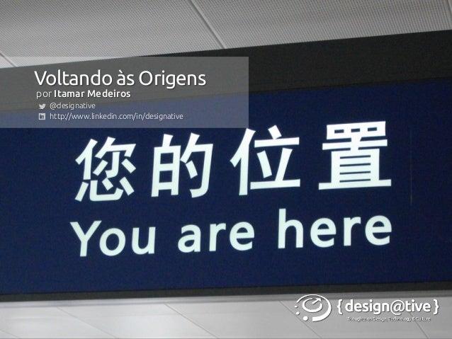 por Itamar Medeiros  @designative  http://www.linkedin.com/in/designative Voltando às Origens