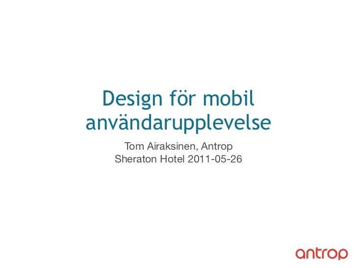Design för mobilanvändarupplevelse    Tom Airaksinen, Antrop  Sheraton Hotel 2011-05-26