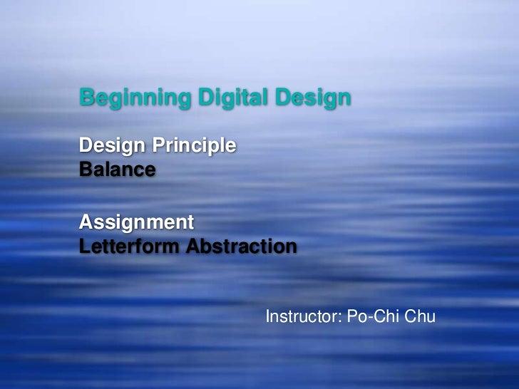 Beginning Digital DesignDesign PrincipleBalanceAssignmentLetterform Abstraction                   Instructor: Po-Chi Chu