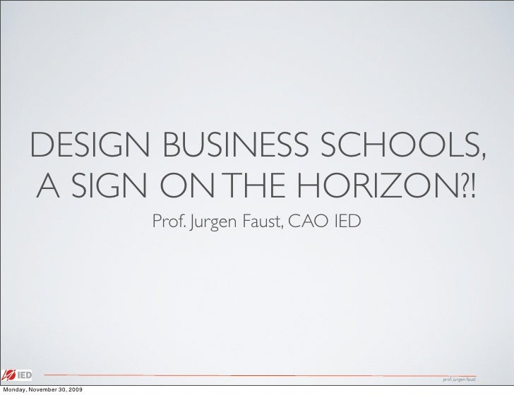 DESIGN BUSINESS SCHOOLS,         A SIGN ON THE HORIZON?!                             Prof. Jurgen Faust, CAO IED          ...