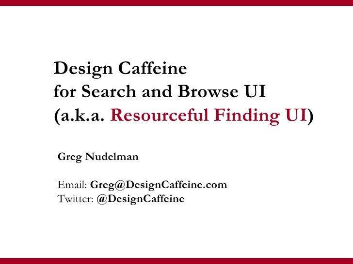 Greg Nudelman Email:  Greg@DesignCaffeine.com Twitter:  @DesignCaffeine Design Caffeine  for Search and Browse UI (a.k.a. ...