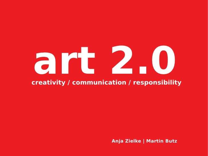 art 2.0 creativity / communication / responsibility                           Anja Zielke | Martin Butz