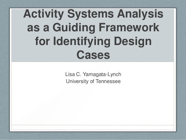 Activity Systems Analysis as a Guiding Framework for Identifying Design Cases Lisa C. Yamagata-Lynch University of Tenness...