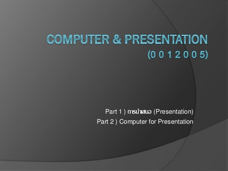 Part 1 ) การนาเสนอ (Presentation)Part 2 ) Computer for Presentation