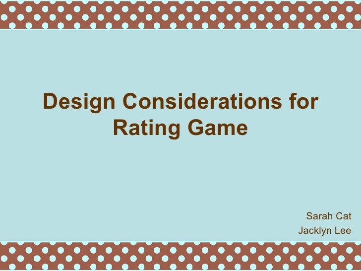 Design Considerations for Rating Game Sarah Cat Jacklyn Lee