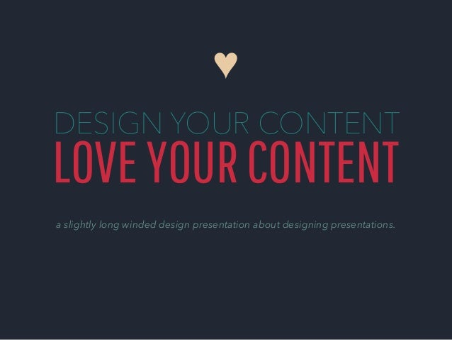 ♥ DESIGN YOUR CONTENT  LOVE YOUR CONTENT a slightly long winded design presentation about designing presentations.