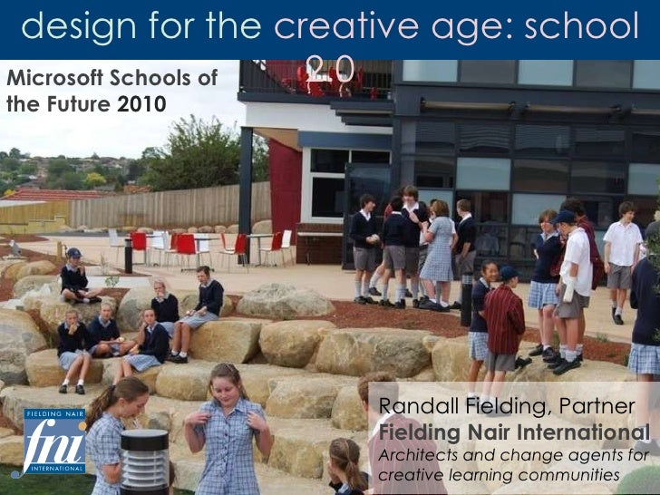 design for the  creative age: school 2.0 Microsoft Schools of the Future  2010 Randall Fielding, Partner Fielding Nair Int...