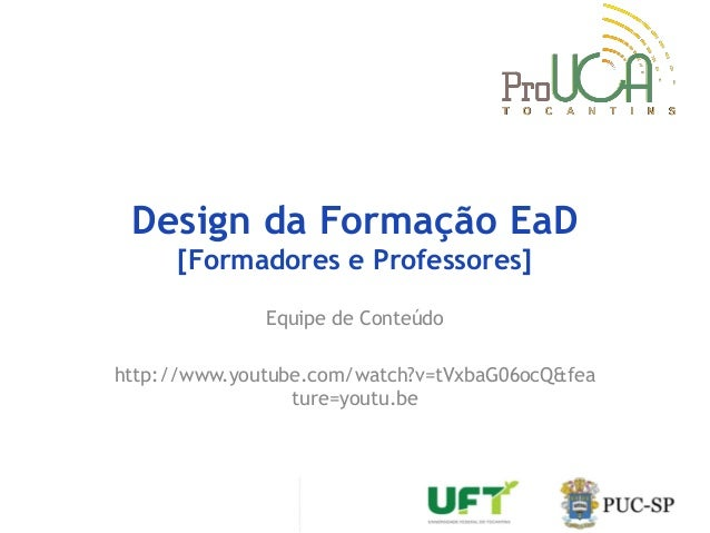 Design da Formação EaD [Formadores e Professores] Equipe de Conteúdo http://www.youtube.com/watch?v=tVxbaG06ocQ&fea ture=y...