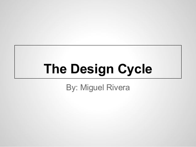 The Design Cycle   By: Miguel Rivera