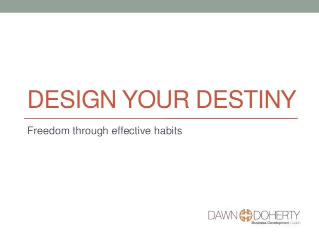 DESIGN YOUR DESTINY Freedom through effective habits