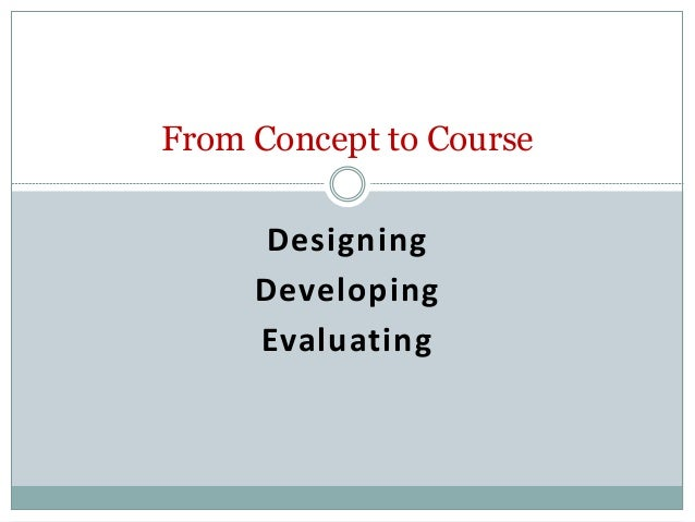 From Concept to Course Designing Developing Evaluating