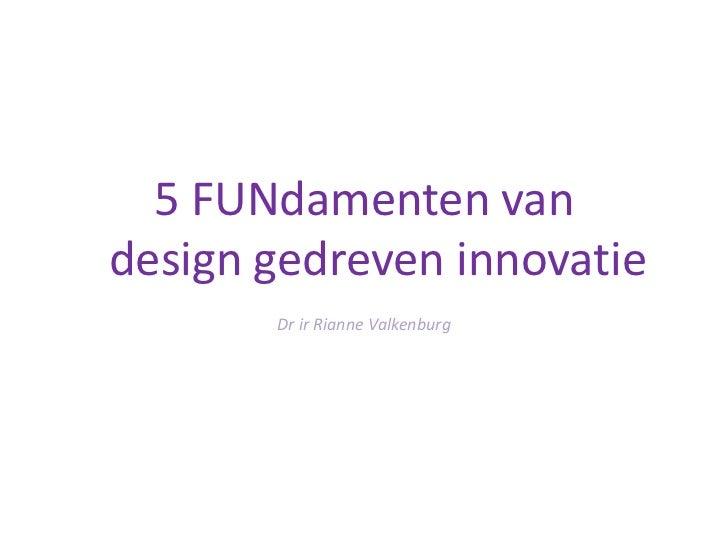 5 FUNdamentenvan design gedreven innovatie<br />Dr ir Rianne Valkenburg<br />