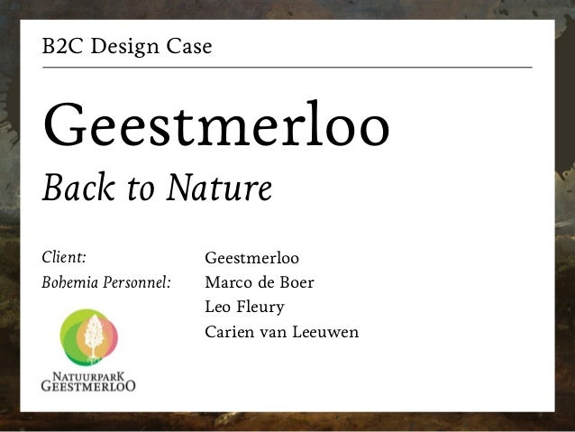 B2C Design Case Geestmerloo Back to Nature Client: Bohemia Personnel: Geestmerloo Marco de Boer Leo Fleury Carien van Leeu...