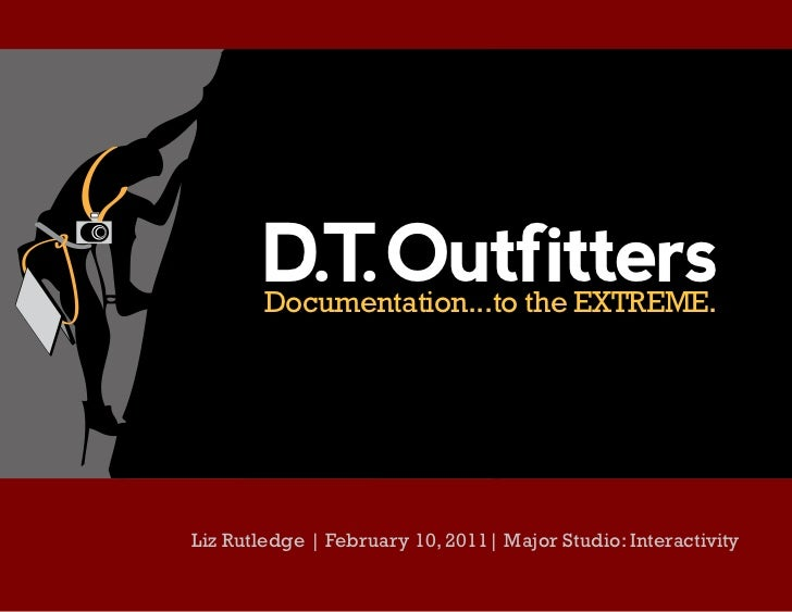 D.T Outfitters          .        Documentation...to the EXTREME.Liz Rutledge | February 10, 2011| Major Studio: Interactiv...