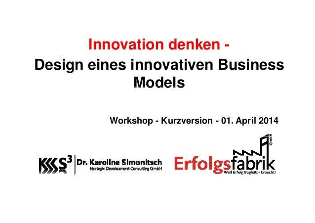 Innovation denken - D i i i ti B iDesign eines innovativen Business ModelsModels Workshop - Kurzversion - 01. April 2014