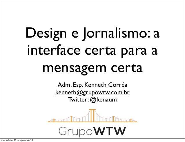 Design e Jornalismo: a interface certa para a mensagem certa Adm. Esp. Kenneth Corrêa kenneth@grupowtw.com.br Twitter: @ke...