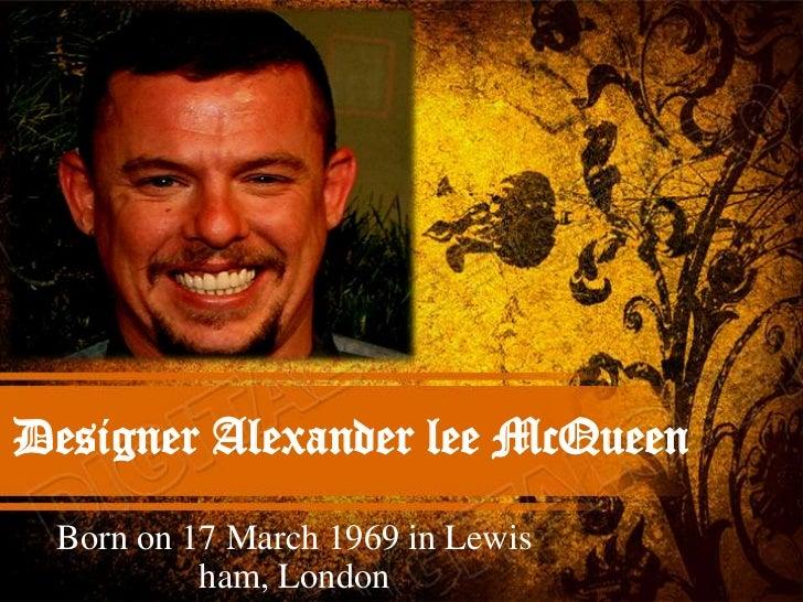 Designer Alexander lee McQueen Born on 17 March 1969 in Lewis          ham, London