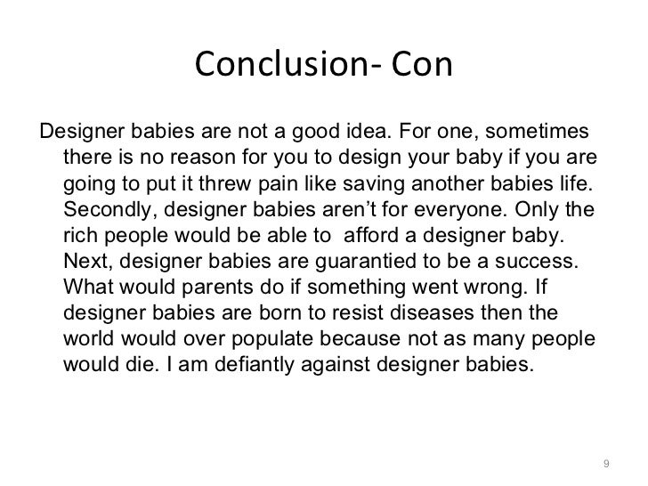 cons of designer babies essay Designer babies essays there are many ethical dilemmas that would arise if parents had the option to genetically engineer their babies although this is a widely controversial issue, there are many pros and cons to 'creating' a couple's child.