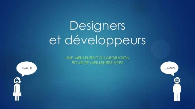 Designers et développeurs UNE MEILLEURE COLLABORATION POUR DE MEILLEURES APPS Hello!!! …world