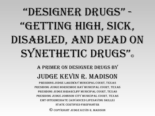 """Designer Drugs"" - ""getting high, sick, DisableD, anD DeaD on sYnethetic Drugs""© a Primer on Designer Drugs bY JuDge kevin..."