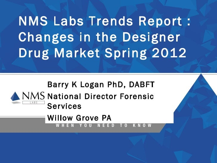NMS Labs Trends Report :Changes in the DesignerDrug Market Spring 2012    Barr y K Logan PhD, DABFT    National Director F...