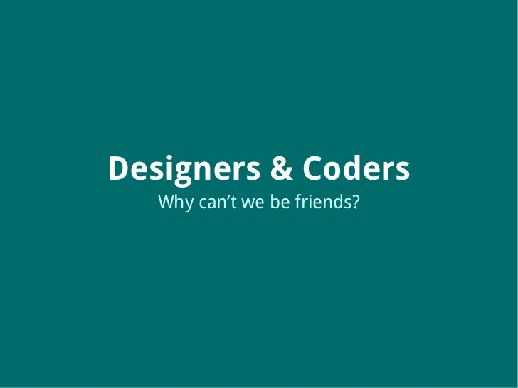 Designers & Coders   Why can't we be friends?
