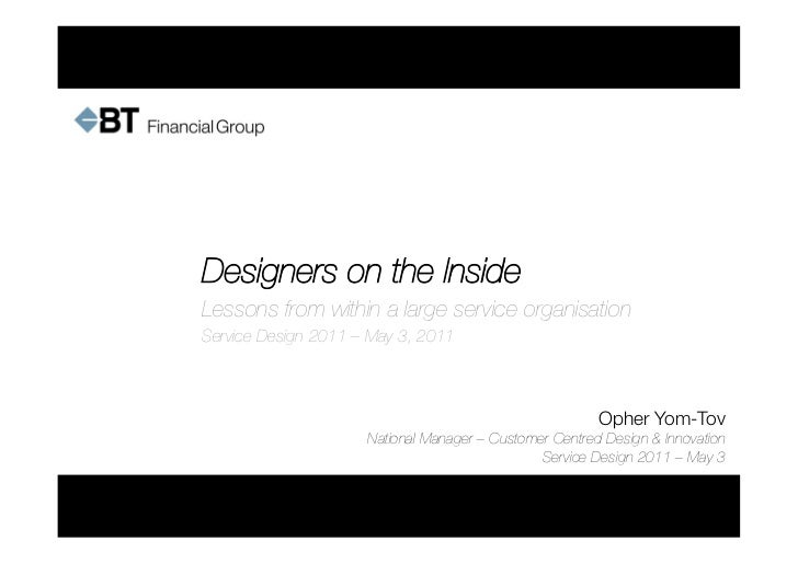 Designers on the InsideLessons from within a large service organisationService Design 2011 – May 3, 2011                  ...