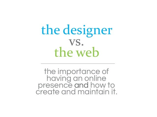 the designer      vs.   the web  the importance of   having an online presence and how tocreate and maintain it.