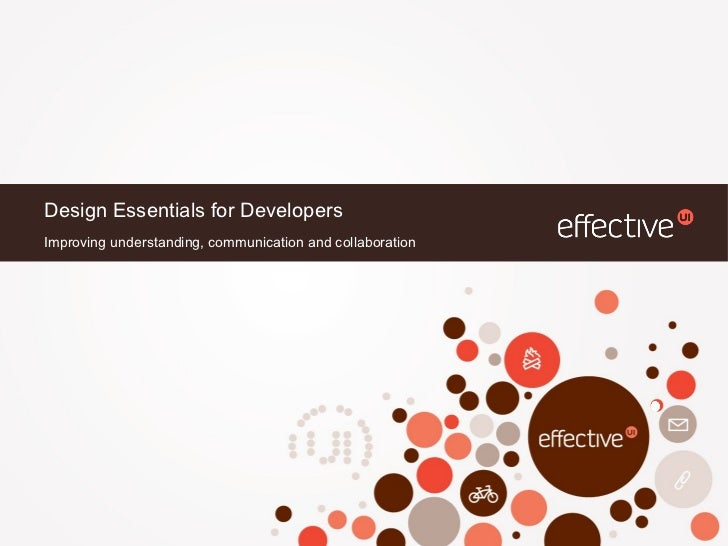 Design Essentials for Developers <ul><li>Improving understanding, communication and collaboration </li></ul>