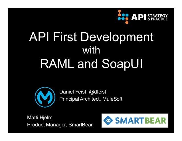 API First Development with RAML and SoapUI Daniel Feist @dfeist Principal Architect, MuleSoft Matti Hjelm Product Manager,...