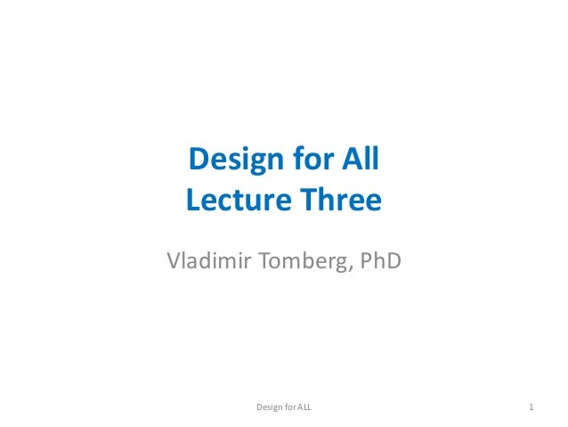 Design for All Lecture Three Vladimir Tomberg, PhD  Design for ALL  1
