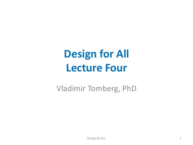 Design for All Lecture Four Vladimir Tomberg, PhD  Design for ALL  1