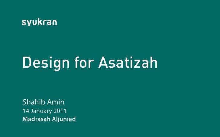 Design for AsatizahShahib Amin14 January 2011Madrasah Aljunied