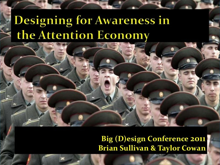 Designing for Awareness in   the Attention Economy<br />Big (D)esign Conference 2011<br />Brian Sullivan & Taylor Cowan <...