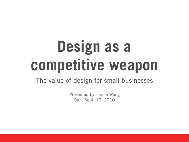 Design as a competitive weapon The value of design for small businesses             Presented by Janice Wong              ...