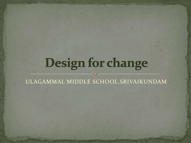 ULAGAMMAL MIDDLE SCHOOL,SRIVAIKUNDAM<br />Design for change<br />
