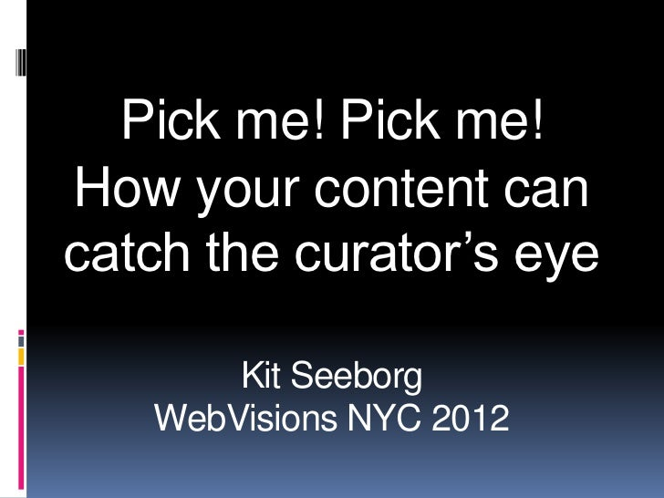 Pick me! Pick me!How your content cancatch the curator's eye       Kit Seeborg   WebVisions NYC 2012