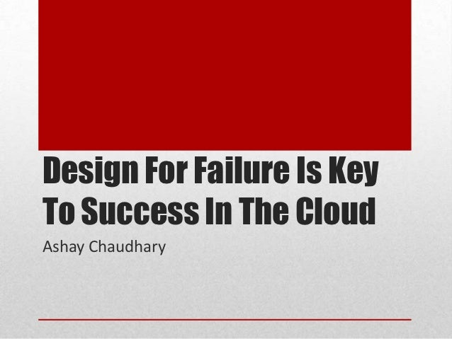 Design For Failure Is KeyTo Success In The CloudAshay Chaudhary